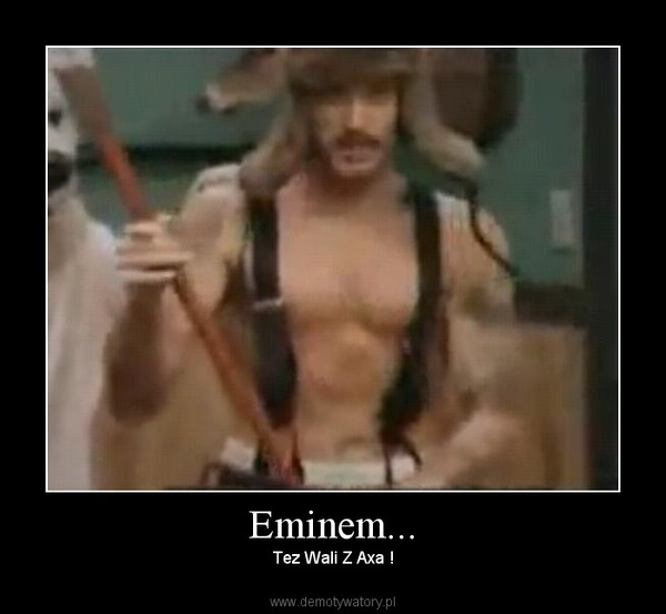 Eminem... – Tez Wali Z Axa !