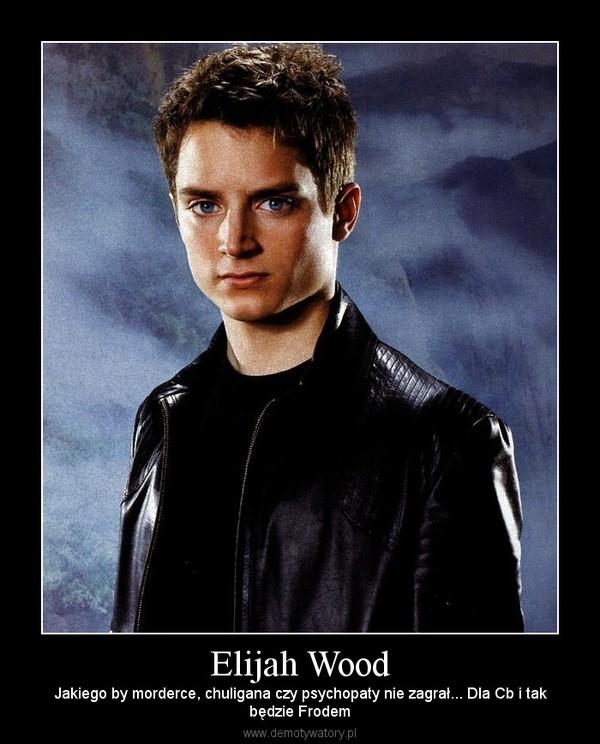 Elijah Wood – Jakiego by morderce, chuligana czy psychopaty nie zagrał... Dla Cb i takbędzie Frodem