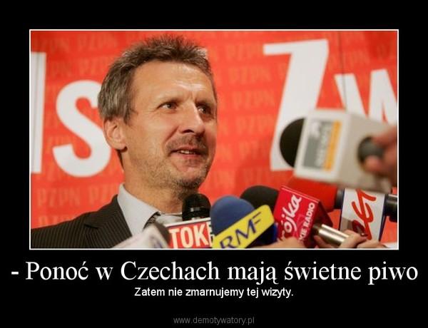 - Ponoć w Czechach mają świetne piwo – Zatem nie zmarnujemy tej wizyty.