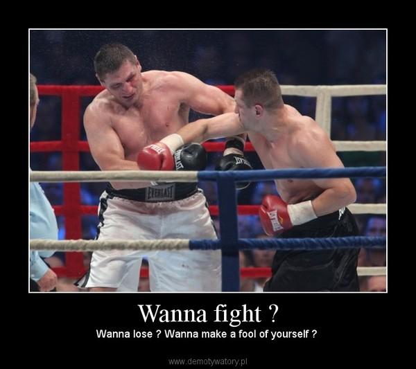 Wanna fight ? – Wanna lose ? Wanna make a fool of yourself ?