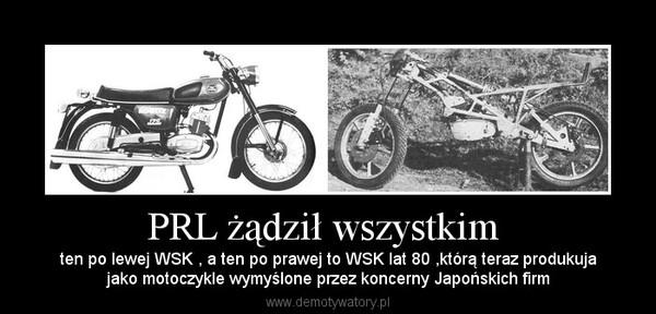PRL żądził wszystkim  – ten po lewej WSK , a ten po prawej to WSK lat 80 ,którą teraz produkujajako motoczykle wymyślone przez koncerny Japońskich firm