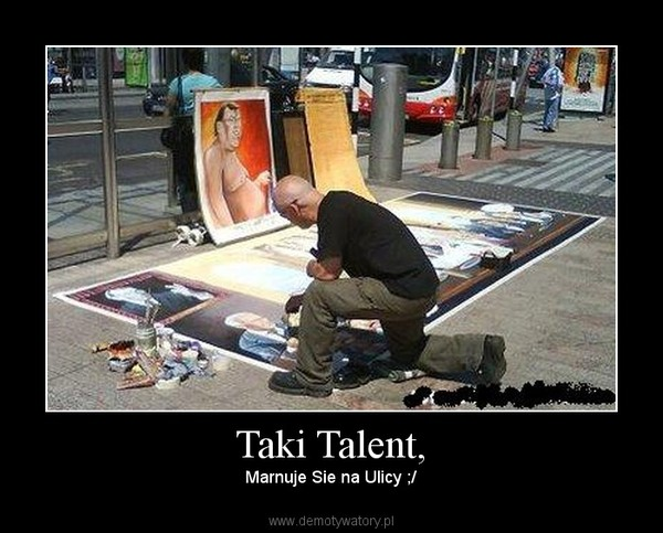 Taki Talent, – Marnuje Sie na Ulicy ;/
