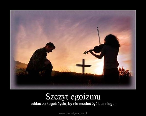 Szczyt egoizmu – oddać za kogoś życie, by nie musieć żyć bez niego.