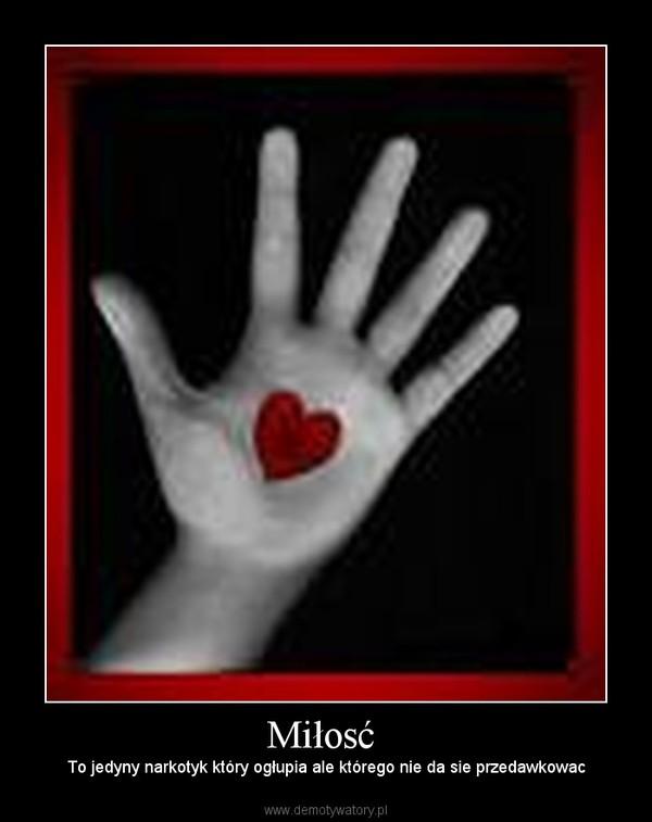 Miłosć  –  To jedyny narkotyk który ogłupia ale którego nie da sie przedawkowac
