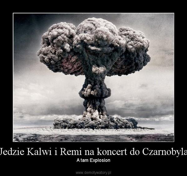 Jedzie Kalwi i Remi na koncert do Czarnobyla – A tam Explosion