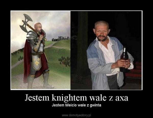 Jestem knightem wale z axa – Jestem Meicio wale z gwinta