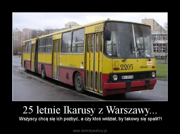 25 letnie Ikarusy z Warszawy... –  Wszyscy chcą się ich pozbyć, a czy ktoś widział, by takowy się spalił?!