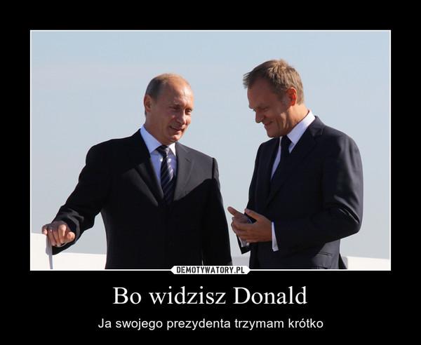 Bo widzisz Donald – Ja swojego prezydenta trzymam krótko