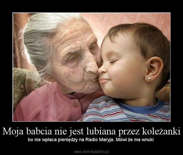 Moja babcia nie jest lubiana przez koleżanki – bo nie wpłaca pieniędzy na Radio Maryja. Mówi że ma wnuki
