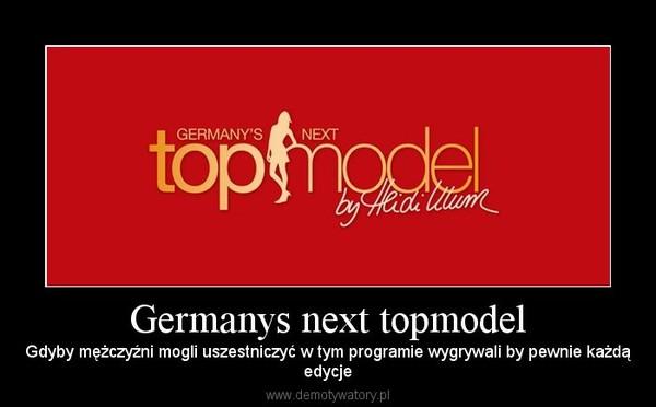 Germanys next topmodel – Gdyby mężczyźni mogli uszestniczyć w tym programie wygrywali by pewnie każdąedycje