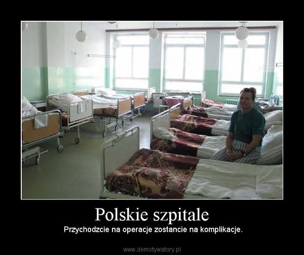 Polskie szpitale –  Przychodzcie na operacje zostancie na komplikacje.