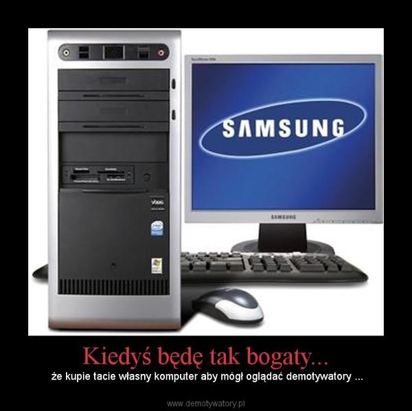 Kiedyś będę tak bogaty... –  że kupie tacie własny komputer aby mógł oglądać demotywatory ...