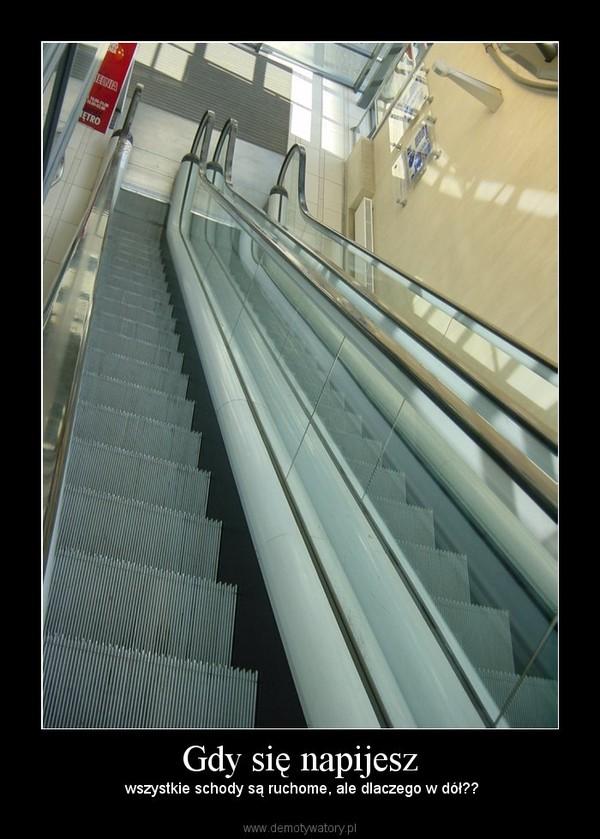 Gdy się napijesz –  wszystkie schody są ruchome, ale dlaczego w dół??