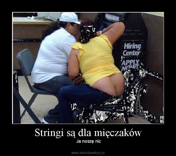 Stringi są dla mięczaków –  Ja noszę nic