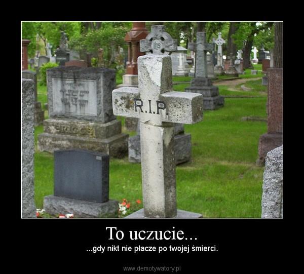 To uczucie... – ...gdy nikt nie płacze po twojej śmierci.