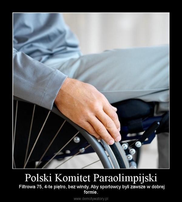 Polski Komitet Paraolimpijski –  Filtrowa 75, 4-te piętro, bez windy. Aby sportowcy byli zawsze w dobrejformie.