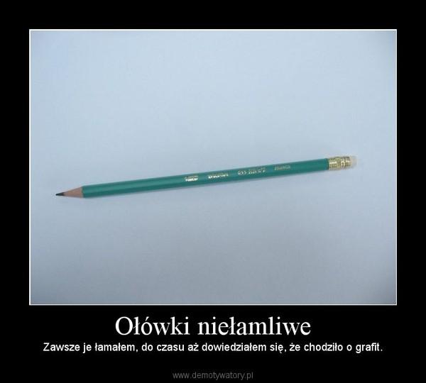 Ołówki niełamliwe – Zawsze je łamałem, do czasu aż dowiedziałem się, że chodziło o grafit.