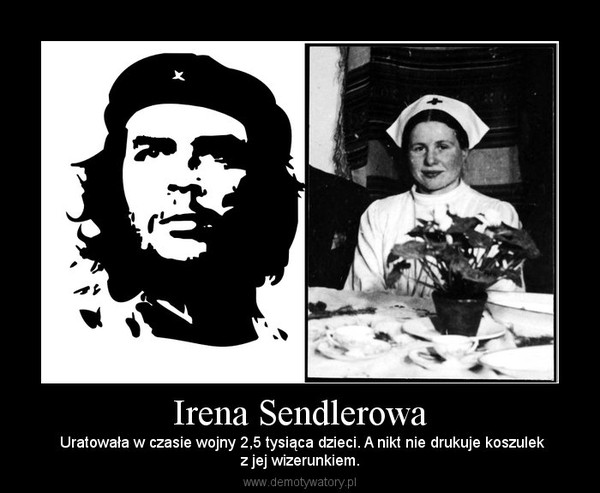 Irena Sendlerowa –  Uratowała w czasie wojny 2,5 tysiąca dzieci. A nikt nie drukuje koszulekz jej wizerunkiem.