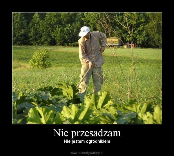 Nie przesadzam – Nie jestem ogrodnikiem