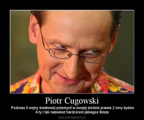 Piotr Cugowski –  Podczas II wojny światowej przemycił w swojej stodole prawie 2 tony żydówA ty i tak nazwiesz hardcorem jakiegos Ibisza