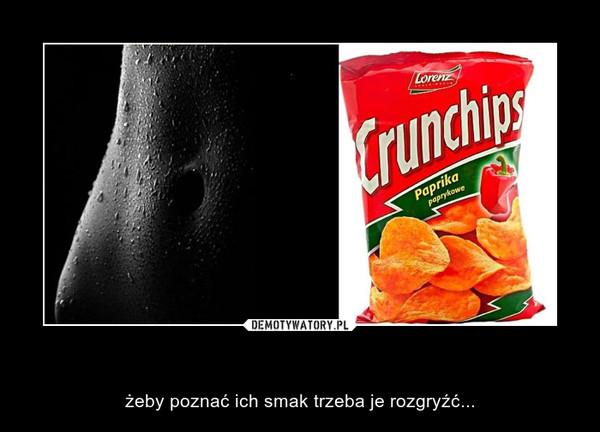 Kobiety są jak Crunchips – żeby poznać ich smak trzeba je rozgryźć...