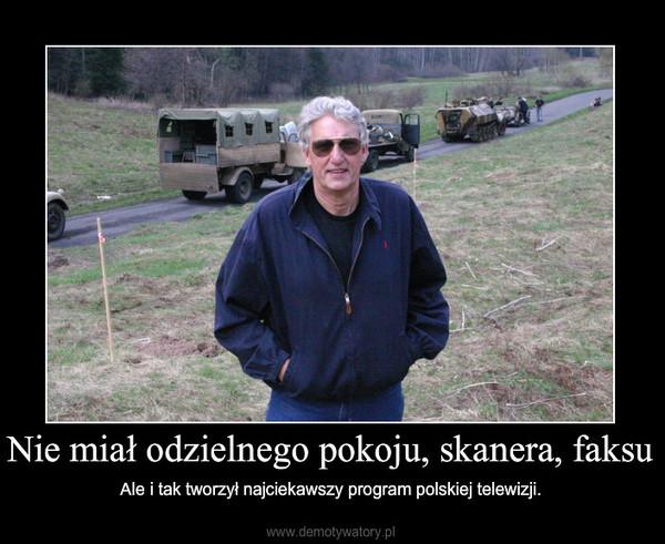 Nie miał odzielnego pokoju, skanera, faksu – Ale i tak tworzył najciekawszy program polskiej telewizji.