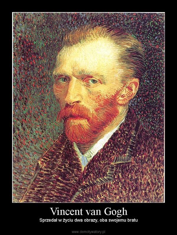 Vincent van Gogh – Sprzedał w życiu dwa obrazy, oba swojemu bratu