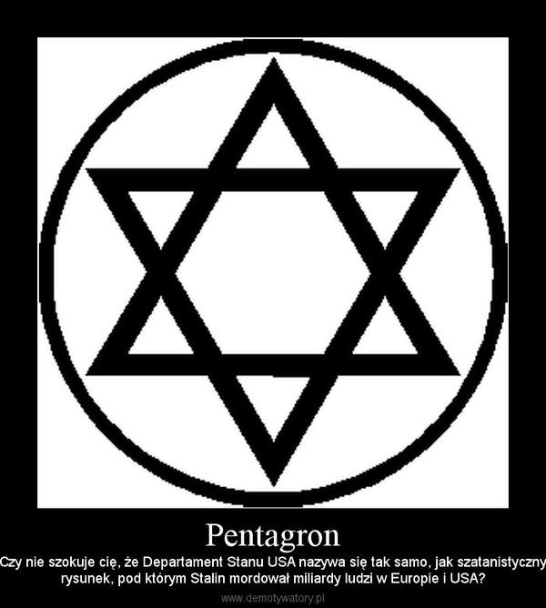 Pentagron – Czy nie szokuje cię, że Departament Stanu USA nazywa się tak samo, jak szatanistycznyrysunek, pod którym Stalin mordował miliardy ludzi w Europie i USA?