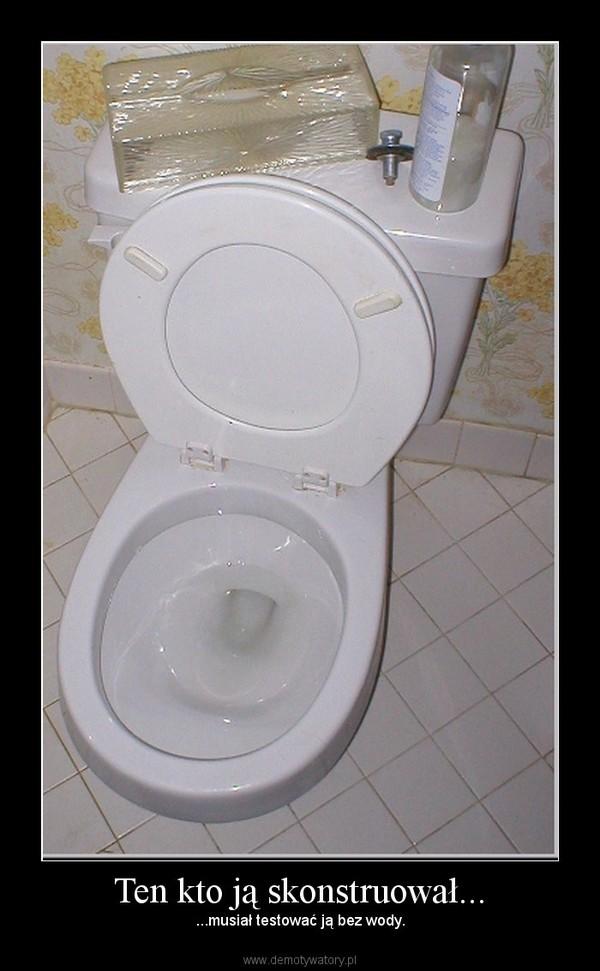 Ten kto ją skonstruował... – ...musiał testować ją bez wody.