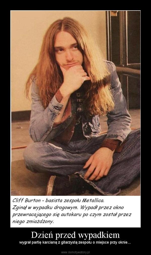 Dzień przed wypadkiem – wygrał partię karcianą z gitarzystą zespołu o miejsce przy oknie...