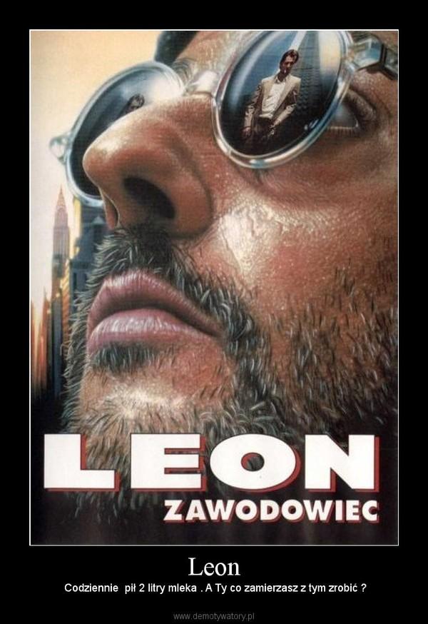 Leon –  Codziennie  pił 2 litry mleka . A Ty co zamierzasz z tym zrobić ?