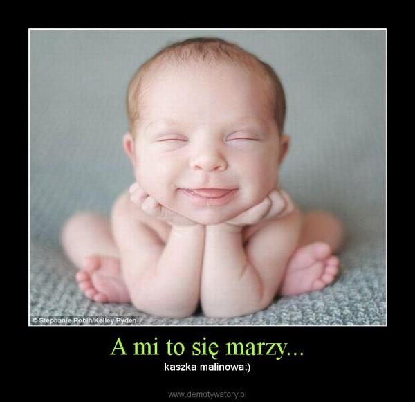A mi to się marzy... – kaszka malinowa:)