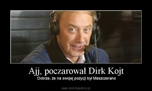 Ajj, poczarował Dirk Kojt –  Dobrze, że na swojej pozycji był Maszczerano
