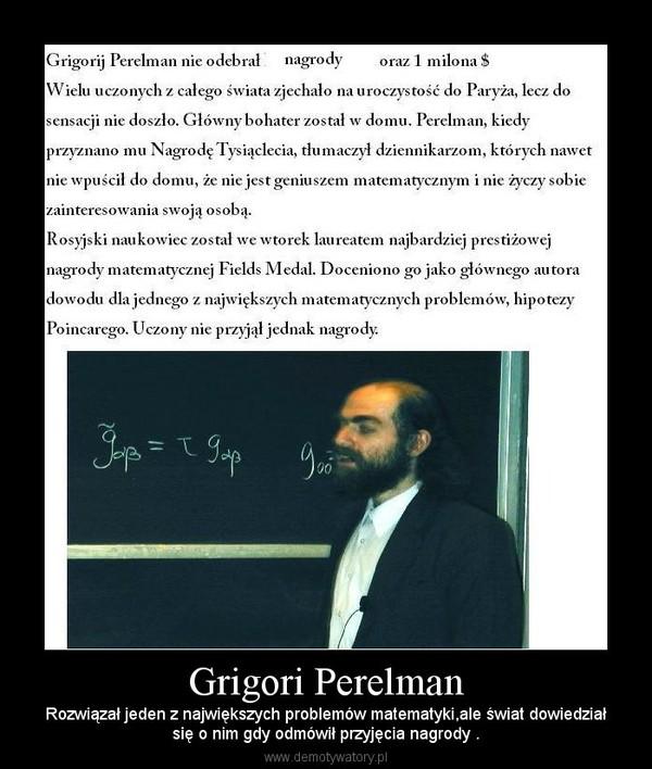 Grigori Perelman – Rozwiązał jeden z największych problemów matematyki,ale świat dowiedziałsię o nim gdy odmówił przyjęcia nagrody .