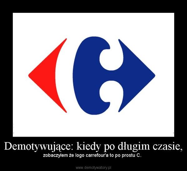 Demotywujące: kiedy po długim czasie, – zobaczyłem że logo carrefour'a to po prostu C.