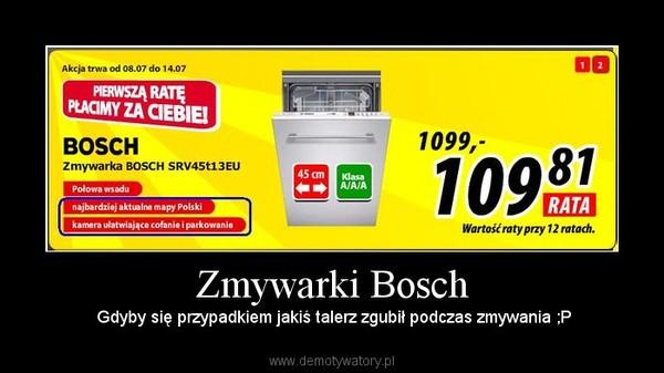 Zmywarki Bosch –  Gdyby się przypadkiem jakiś talerz zgubił podczas zmywania ;P