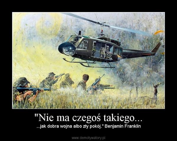 """""""Nie ma czegoś takiego... – ...jak dobra wojna albo zły pokój."""" Benjamin Franklin"""