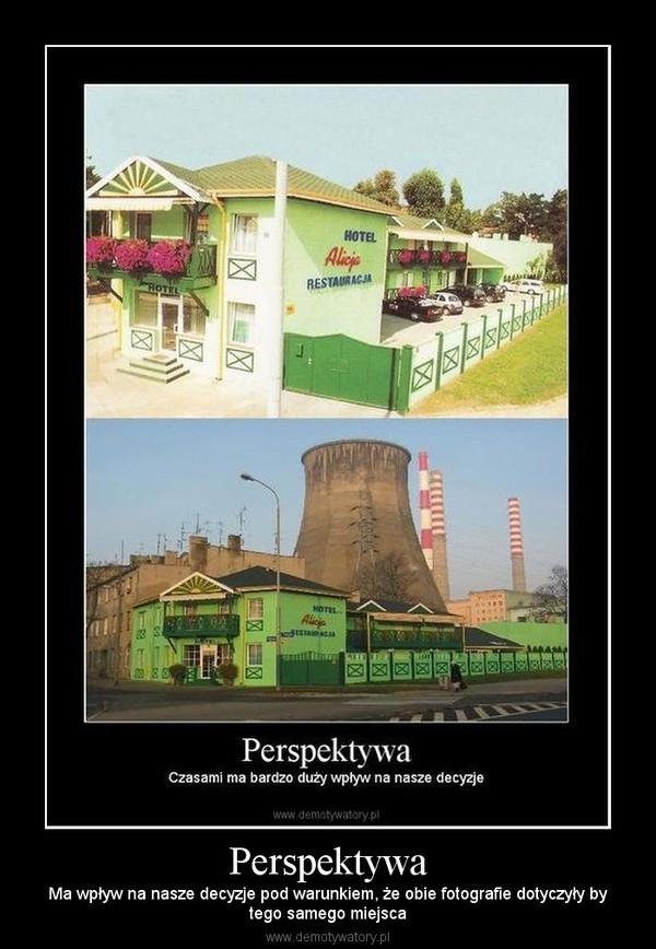 Perspektywa – Ma wpływ na nasze decyzje pod warunkiem, że obie fotografie dotyczyły bytego samego miejsca