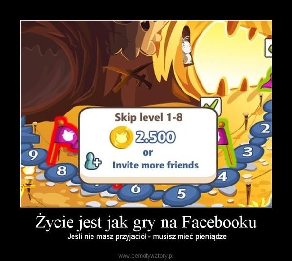 Życie jest jak gry na Facebooku –  Jeśli nie masz przyjaciół - musisz mieć pieniądze