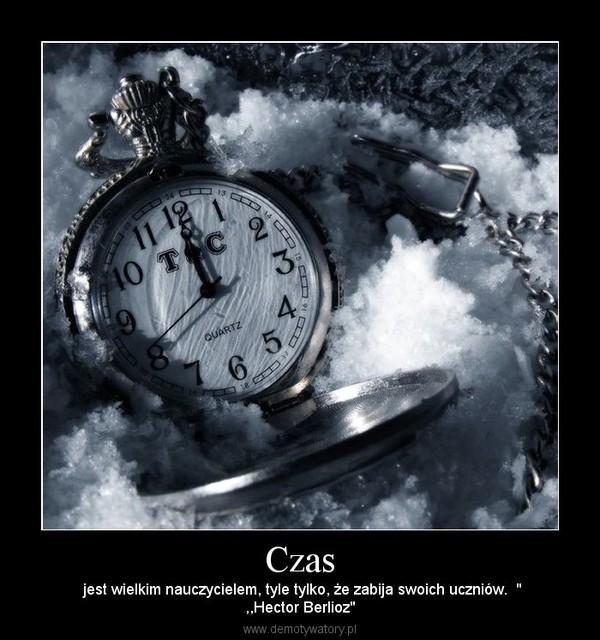 """Czas –  jest wielkim nauczycielem, tyle tylko, że zabija swoich uczniów.  """",,Hector Berlioz"""""""