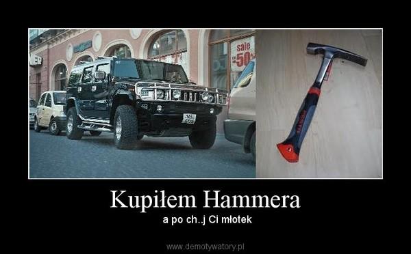 Kupiłem Hammera –  a po ch..j Ci młotek