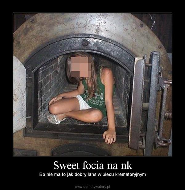 Sweet focia na nk – Bo nie ma to jak dobry lans w piecu krematoryjnym