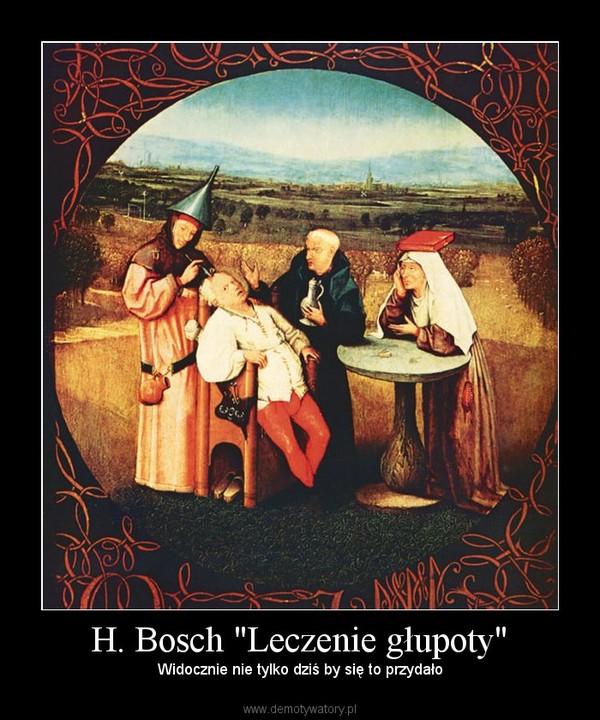 """H. Bosch """"Leczenie głupoty"""" – Widocznie nie tylko dziś by się to przydało"""
