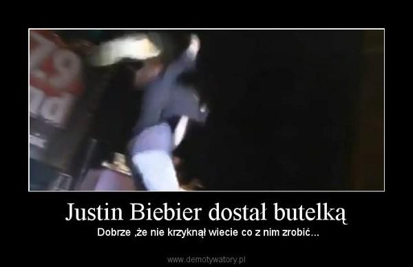 Justin Biebier dostał butelką –  Dobrze ,że nie krzyknął wiecie co z nim zrobić...