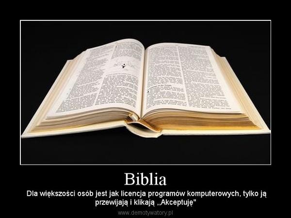 """Biblia –  Dla większości osób jest jak licencja programów komputerowych, tylko jąprzewijają i klikają ,,Akceptuję"""""""
