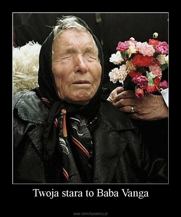 Twoja stara to Baba Vanga –