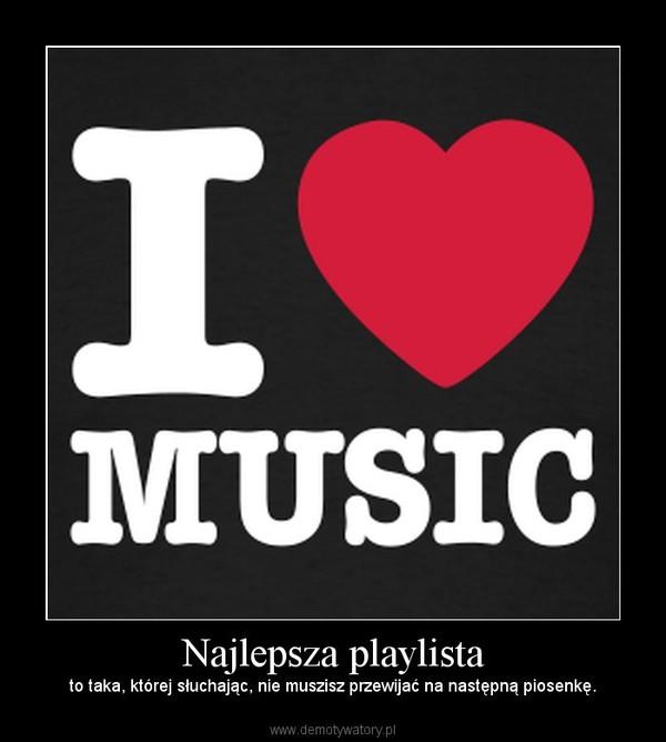 Najlepsza playlista – to taka, której słuchając, nie muszisz przewijać na następną piosenkę.