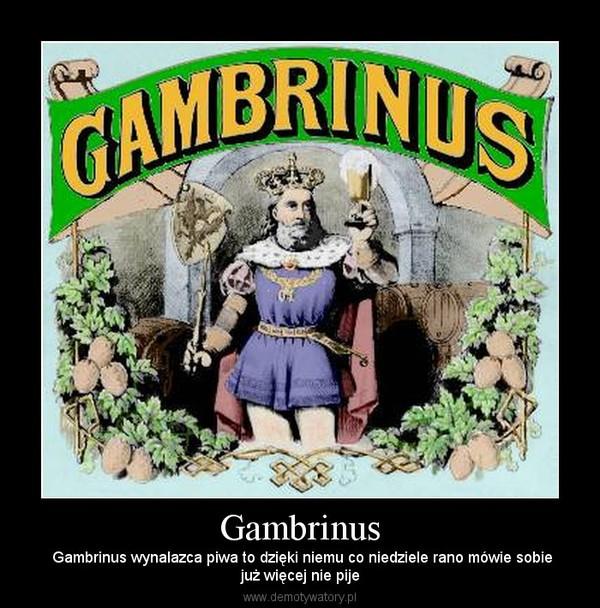 Gambrinus –  Gambrinus wynalazca piwa to dzięki niemu co niedziele rano mówie sobiejuż więcej nie pije