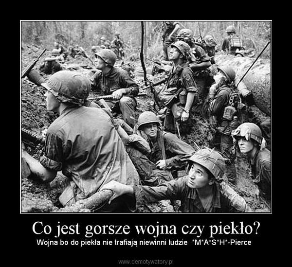 Co jest gorsze wojna czy piekło? – Wojna bo do piekła nie trafiają niewinni ludzie  *M*A*S*H*-Pierce