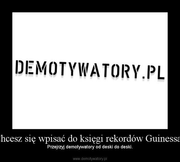 Chcesz się wpisać do księgi rekordów Guinessa? – Przejrzyj demotywatory od deski do deski.